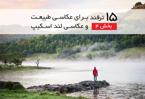 ۱۵ ترفند برای عکاسان طبیعت و عکاسان لند اسکیپ – بخش ۴